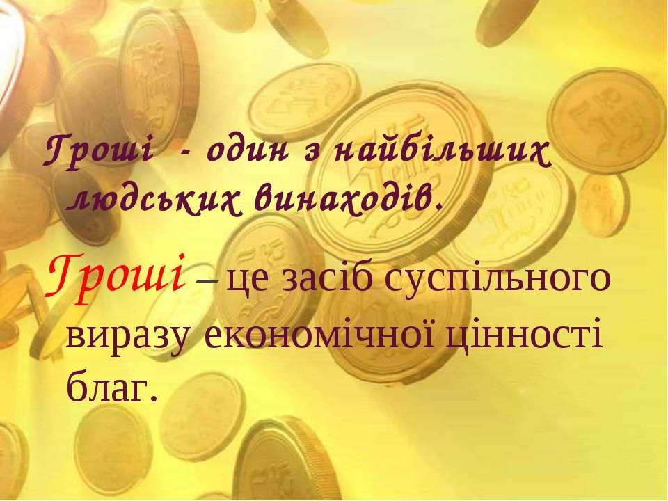 Гроші - один з найбільших людських винаходів. Гроші – це засіб суспільного ви...