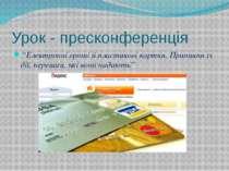 """Урок - пресконференція """"Електронні гроші й пластикові картки. Принципи їх дії..."""