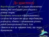 Київ, 2011 До конспекту Виробництво — це складне економічне явище, яке необхі...