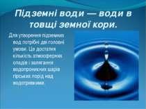 Підземні води — води в товщі земної кори. Для утворення підземних вод потрібн...