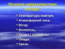 Основні характеристики погоди: Температура повітря; Атмосферний тиск; Вітер; ...