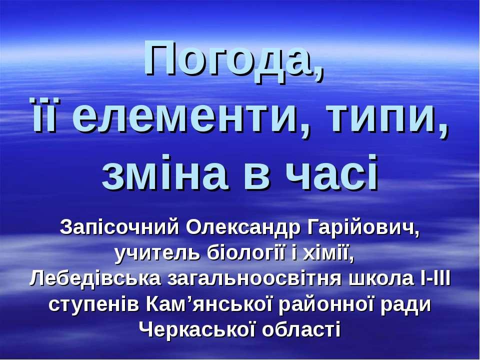 Погода, її елементи, типи, зміна в часі Запісочний Олександр Гарійович, учите...