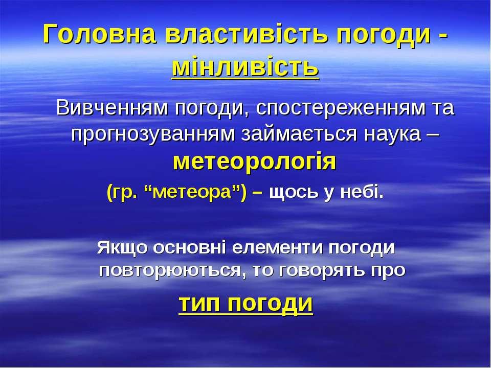Головна властивість погоди - мінливість Вивченням погоди, спостереженням та п...