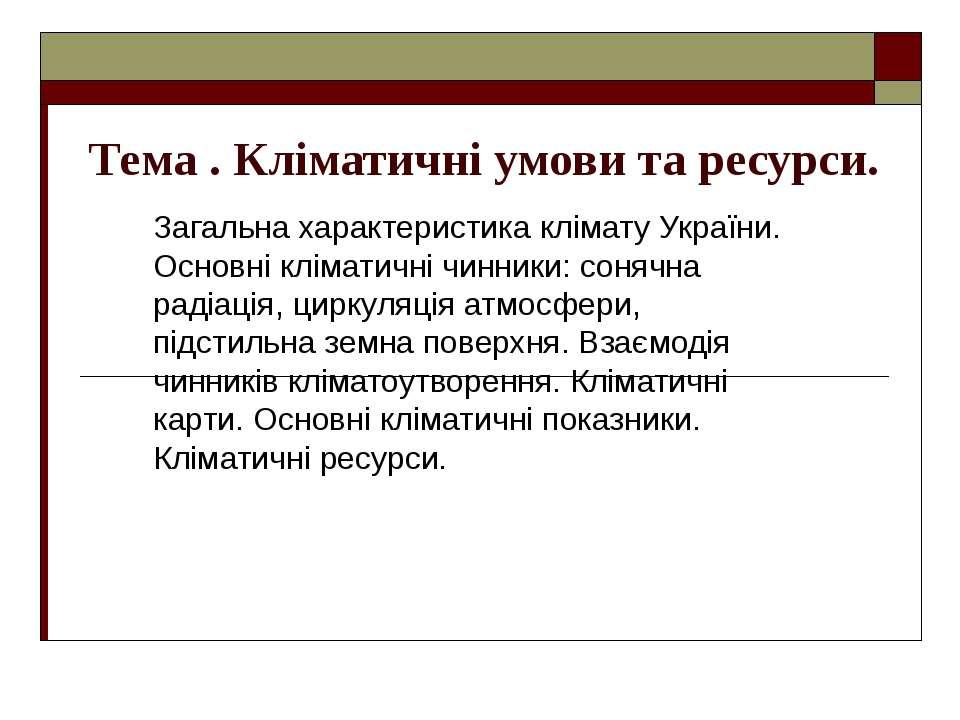 Тема . Кліматичні умови та ресурси. Загальна характеристика клімату України. ...