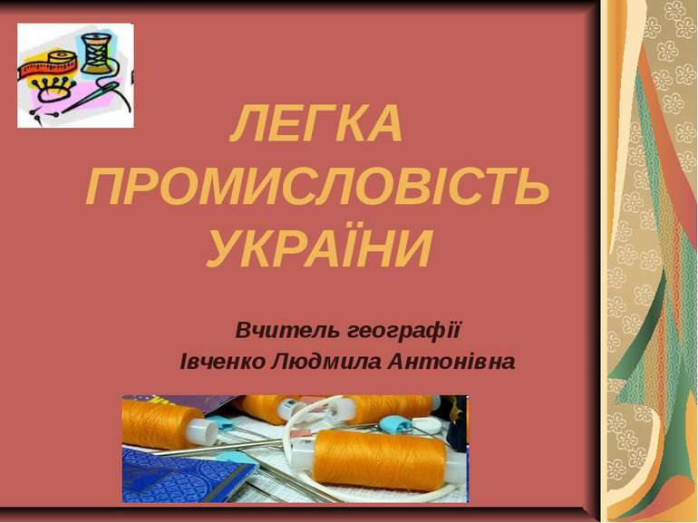 ЛЕГКА ПРОМИСЛОВІСТЬ УКРАЇНИ Вчитель географії Івченко Людмила Антонівна