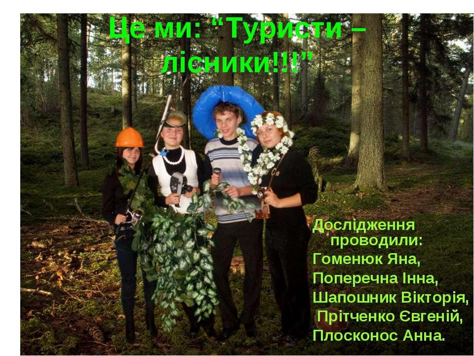 """Це ми: """"Туристи – лісники!!!"""" Дослідження проводили: Гоменюк Яна, Поперечна І..."""