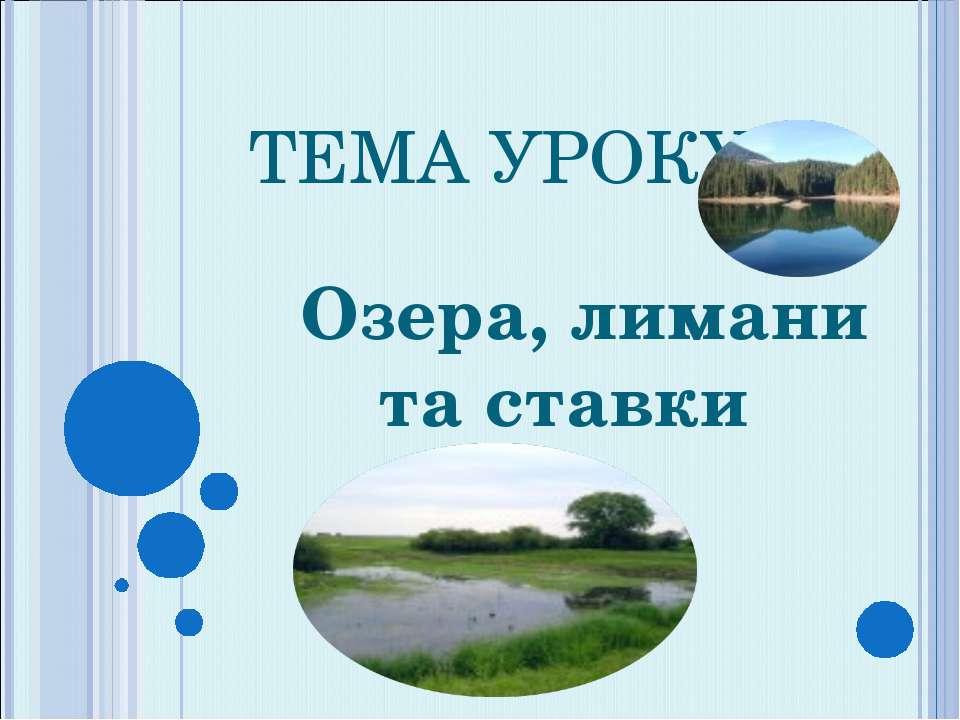 ТЕМА УРОКУ Озера, лимани та ставки