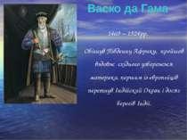 1469 – 1524рр. Обігнув Південну Африку, пройшов вздовж східного узбережжя мат...