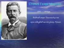 Стенлі Генрі Мортон 1841 – 1904рр. Вивчив озеро Танганьїка та прослідкував те...