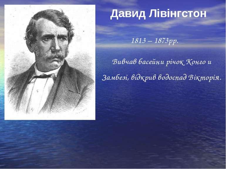 Давид Лівінгстон 1813 – 1873рр. Вивчав басейни річок Конго и Замбезі, відкрив...
