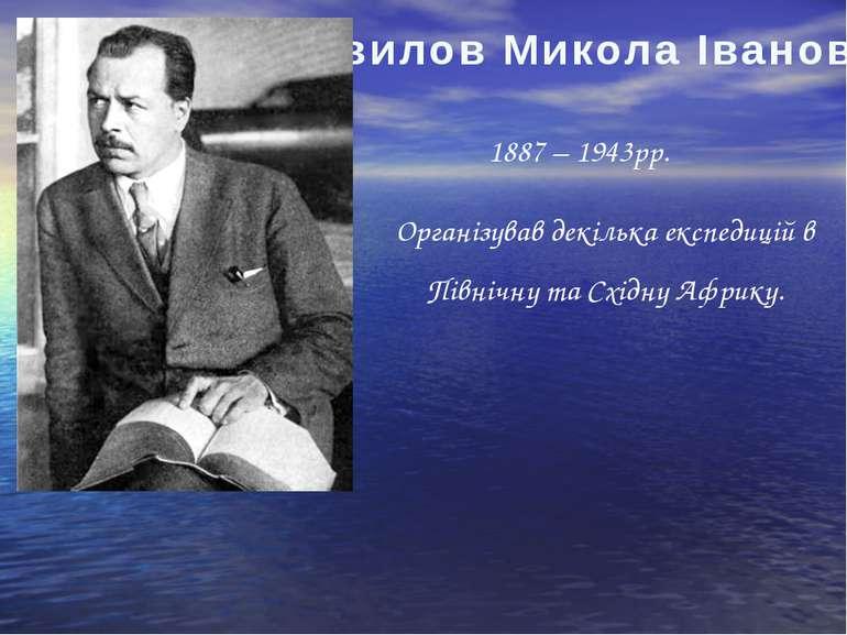 Вавилов Микола Іванович 1887 – 1943рр. Організував декілька експедицій в Півн...