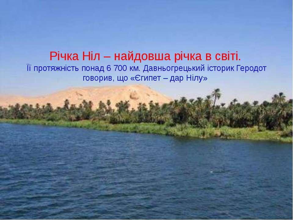 Річка Ніл – найдовша річка в світі. Її протяжність понад 6 700 км. Давньогрец...