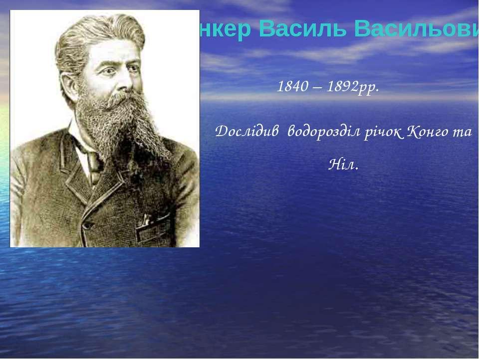 Юнкер Василь Васильович 1840 – 1892рр. Дослідив водорозділ річок Конго та Ніл...