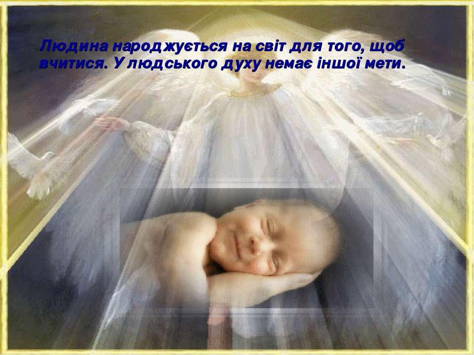 Людина народжується на світ для того, щоб вчитися. У людського духу немає інш...