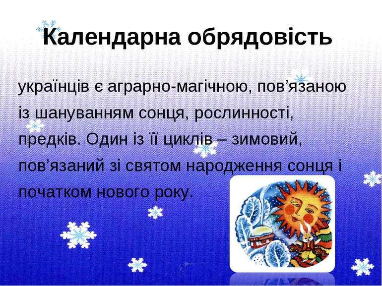 Календарна обрядовість українців є аграрно-магічною, пов'язаною із шануванням...