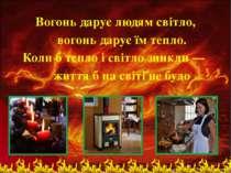 Вогонь дарує людям свiтло, вогонь дарує їм тепло. Коли б тепло i свiтло зникл...