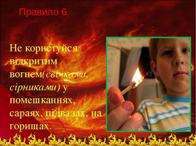 Правило 6 Не користуйся відкритим вогнем(свічками, сірниками) у помешканнях, ...