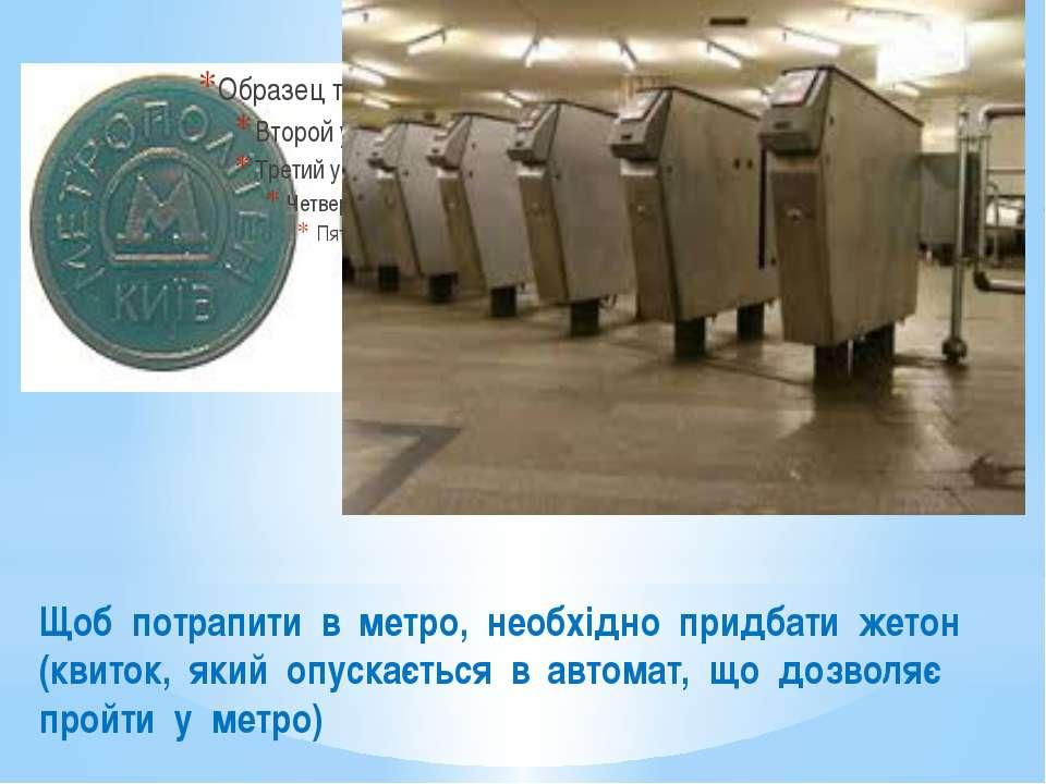 Щоб потрапити в метро, необхідно придбати жетон (квиток, який опускається в а...
