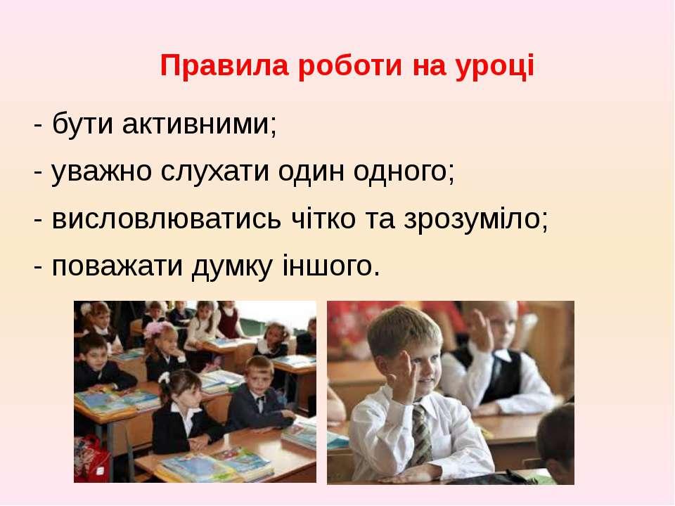 Правила роботи на уроці - бути активними; - уважно слухати один одного; - вис...