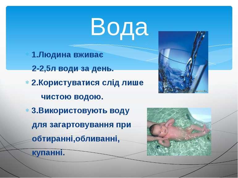 1.Людина вживає 2-2,5л води за день. 2.Користуватися слід лише чистою водою. ...
