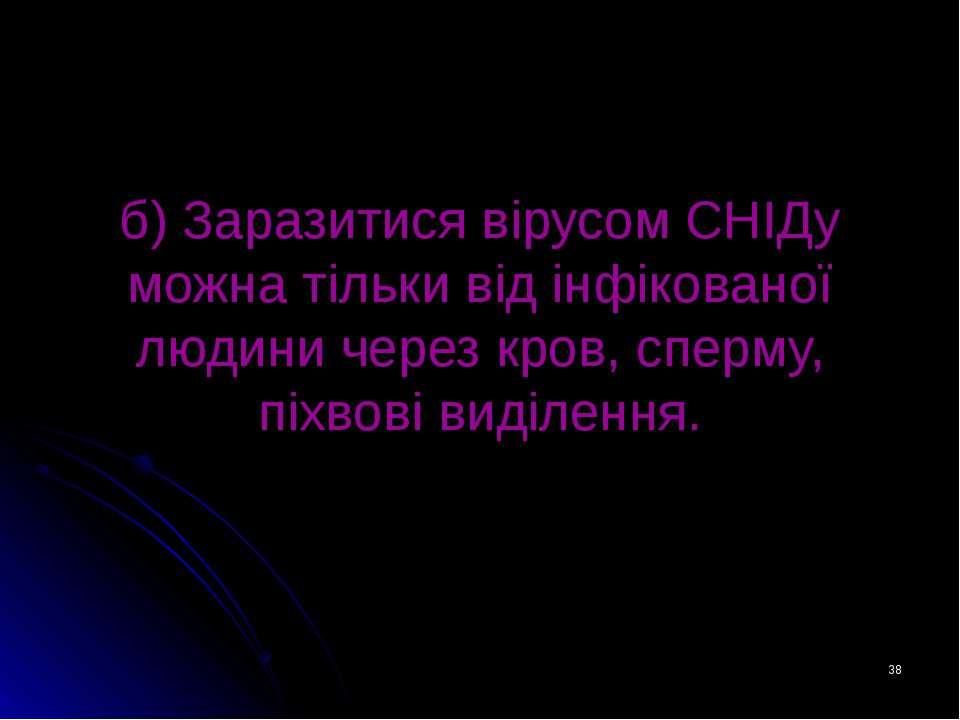 * б) Заразитися вірусом СНІДу можна тільки від інфікованої людини через кров,...