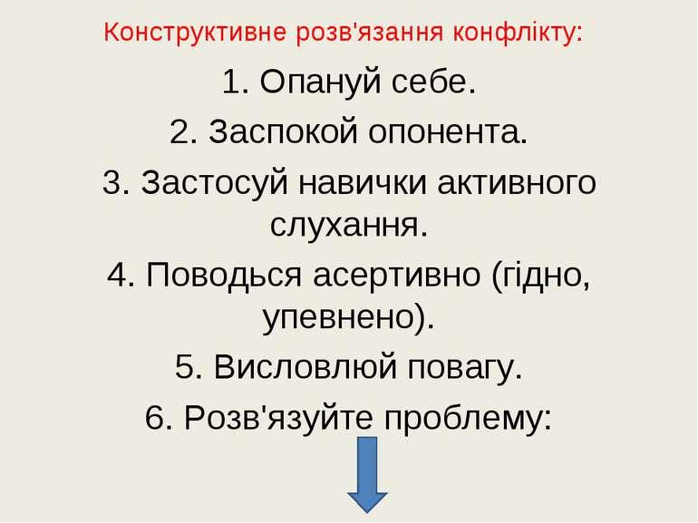 Конструктивне розв'язання конфлікту: 1. Опануй себе. 2. Заспокой опонента. 3....