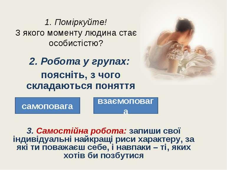 1. Поміркуйте! З якого моменту людина стає особистістю? 2. Робота у групах: п...