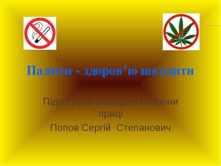 Палити - здоров'ю шкодити Підготував викладач охорони праці Попов Сергій Степ...