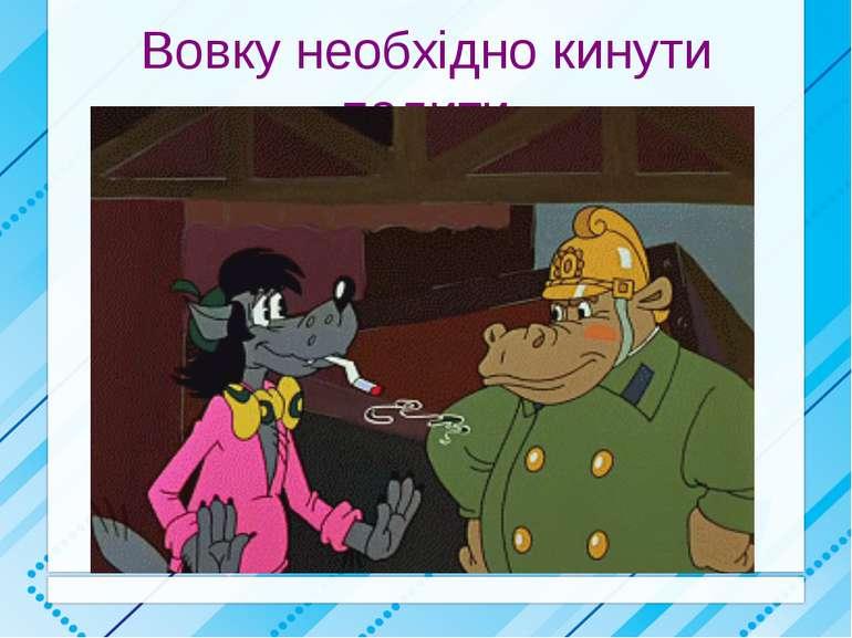 Вовку необхідно кинути палити