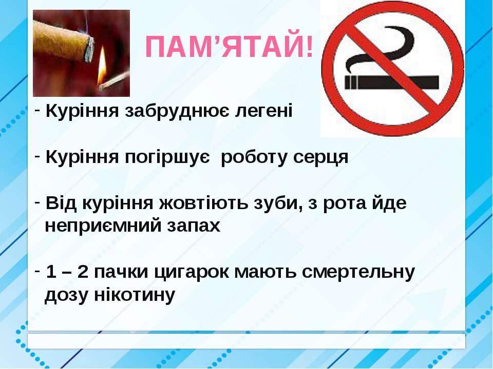 ПАМ'ЯТАЙ! Куріння забруднює легені Куріння погіршує роботу серця Від куріння ...