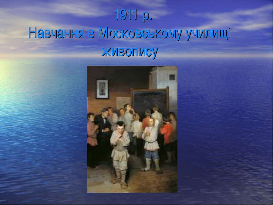 1911 р. Навчання в Московському училищі живопису