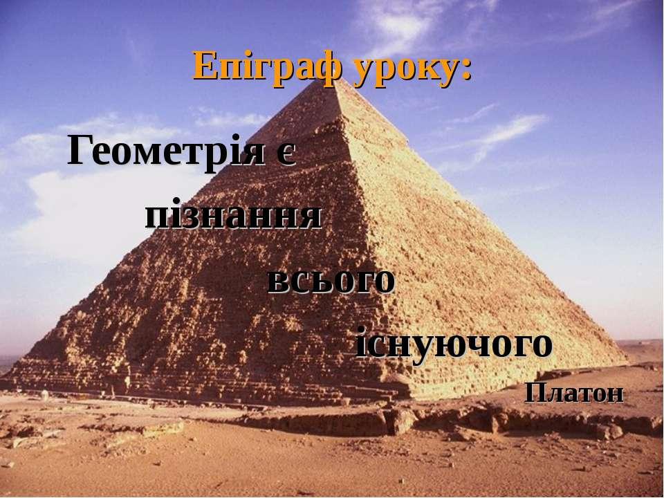 Епіграф уроку: Геометрія є пізнання всього існуючого Платон