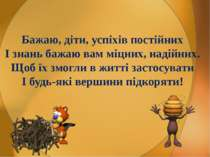 Бажаю, діти, успіхів постійних І знань бажаю вам міцних, надійних. Щоб їх змо...