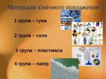 Матеріали хімічного походження 1 група – гума 2 група – скло 3 група – пластм...
