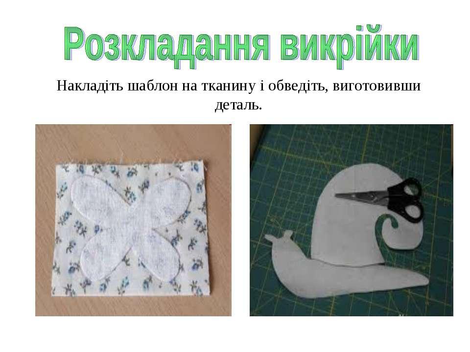 Накладіть шаблон на тканину і обведіть, виготовивши деталь.