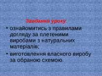 Завдання уроку: ознайомитись з правилами догляду за плетеними виробами з нату...
