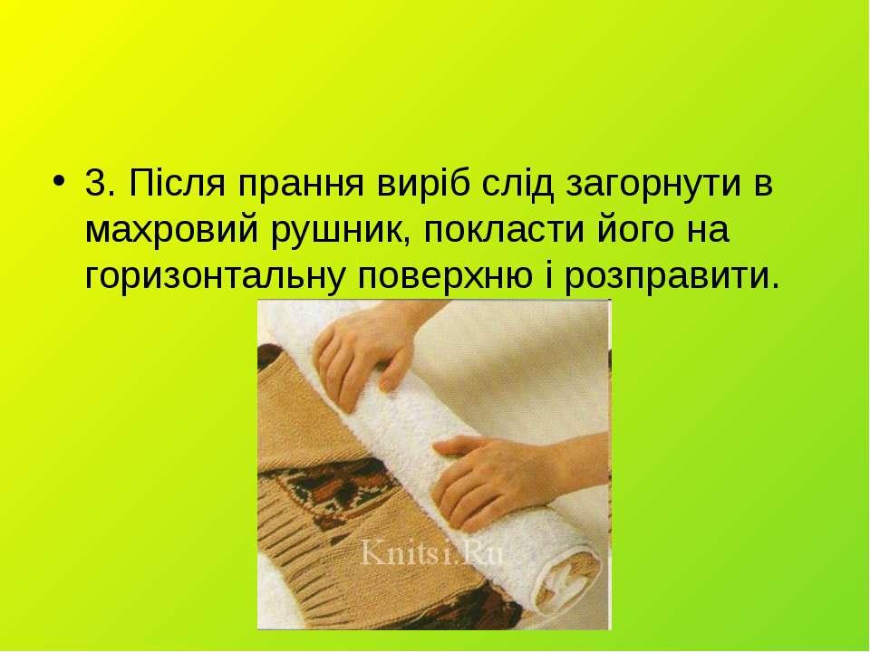 3. Після прання виріб слід загорнути в махровий рушник, покласти його на гори...