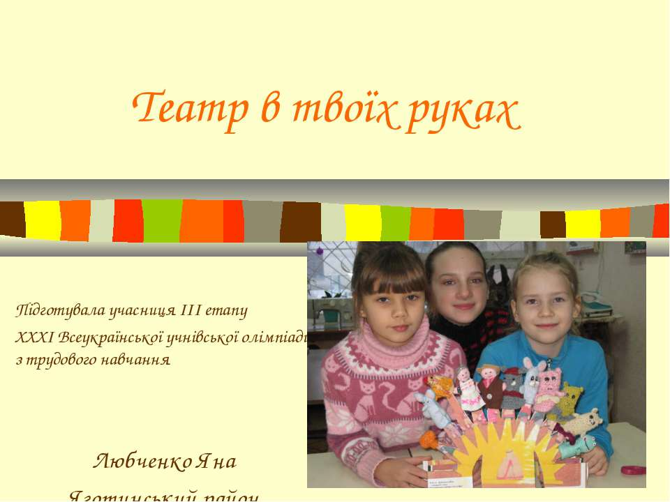 Театр в твоїх руках Підготувала учасниця ІІІ етапу ХХХІ Всеукраїнської учнівс...