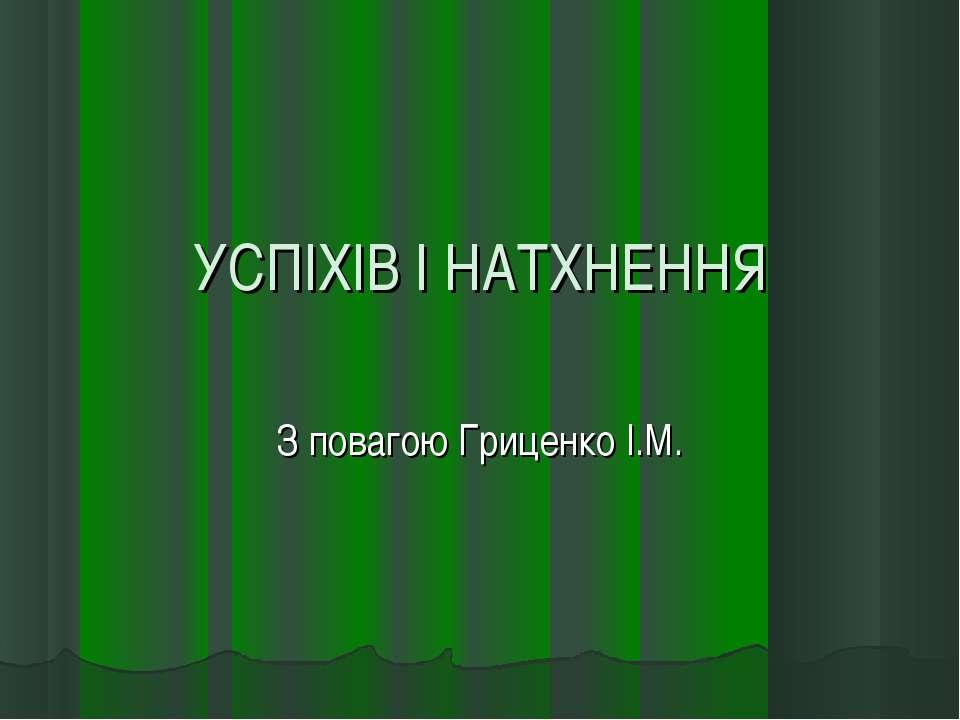 УСПІХІВ І НАТХНЕННЯ З повагою Гриценко І.М.