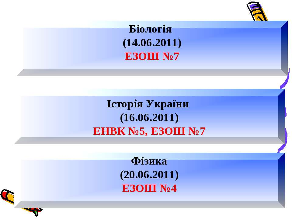 Історія України (16.06.2011) ЕНВК №5, ЕЗОШ №7 Біологія (14.06.2011) ЕЗОШ №7 Ф...