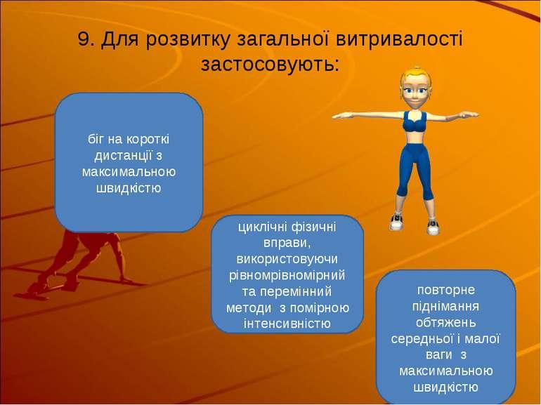 9. Для розвитку загальної витривалості застосовують: циклічні фізичні вправи,...