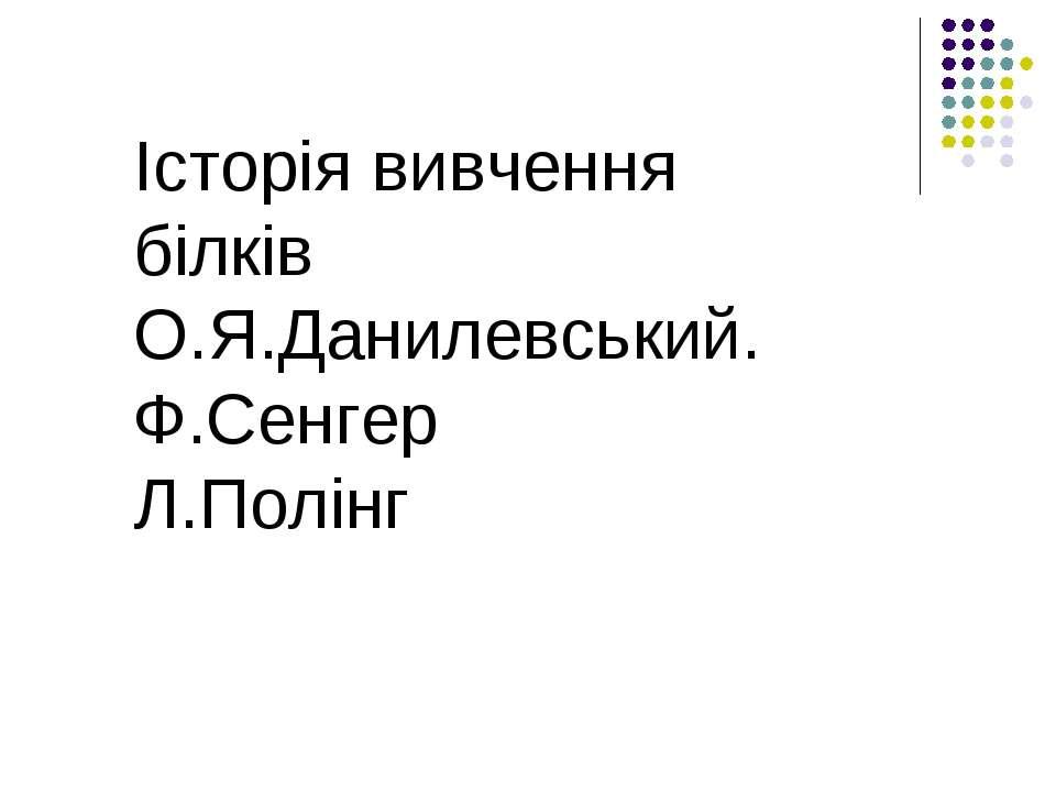 Історія вивчення білків О.Я.Данилевський. Ф.Сенгер Л.Полінг