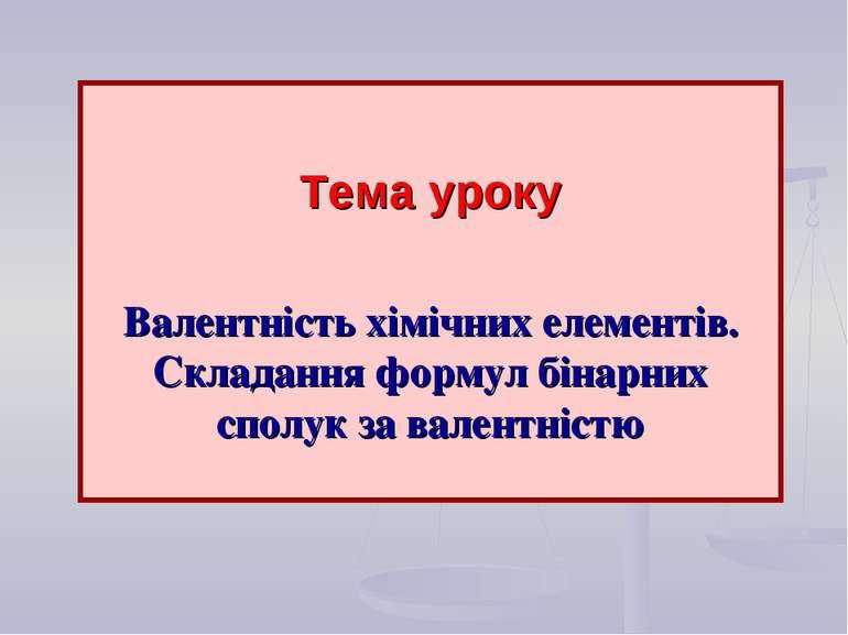 Тема уроку Валентність хімічних елементів. Складання формул бінарних сполук з...