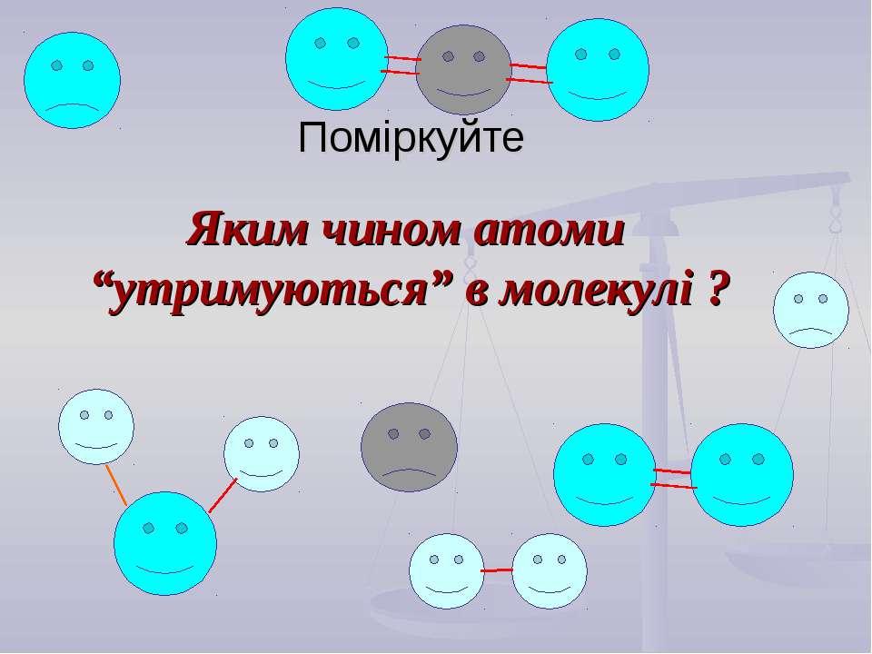 """Поміркуйте Яким чином атоми """"утримуються"""" в молекулі ?"""