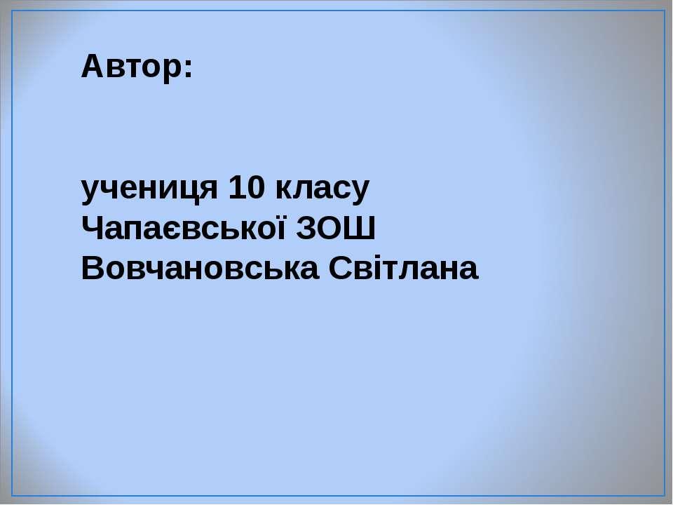 Автор: учениця 10 класу Чапаєвської ЗОШ Вовчановська Світлана