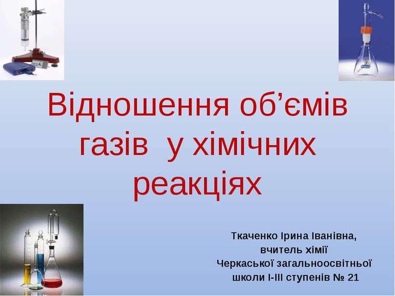 Відношення об'ємів газів у хімічних реакціях Ткаченко Ірина Іванівна, вчитель...