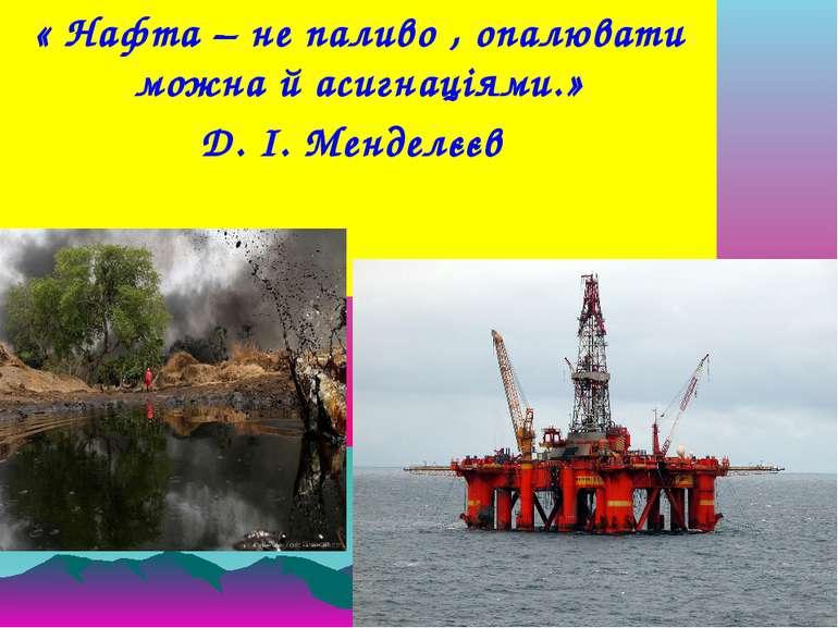 « Нафта – не паливо , опалювати можна й асигнаціями.» Д. І. Менделєєв