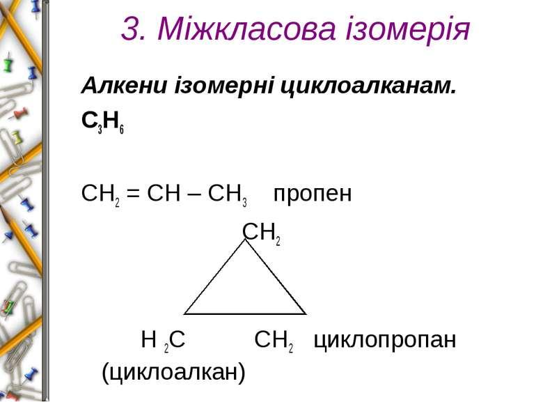 3. Міжкласова ізомерія Алкени ізомерні циклоалканам. С3Н6  СН2 = СН – СН3 пр...