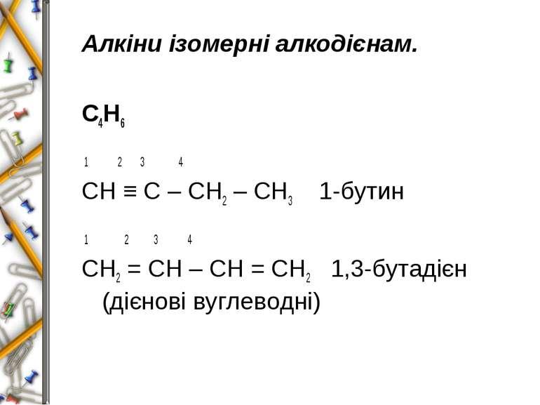 Алкіни ізомерні алкодієнам. С4Н6 1 2 3 4 СН ≡ С – СН2 – СН3 1-бутин 1 2 3 4 С...