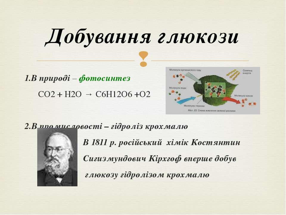 1.В природі – фотосинтез СО2 + Н2О → С6Н12О6 +О2 2.В промисловості – гідроліз...